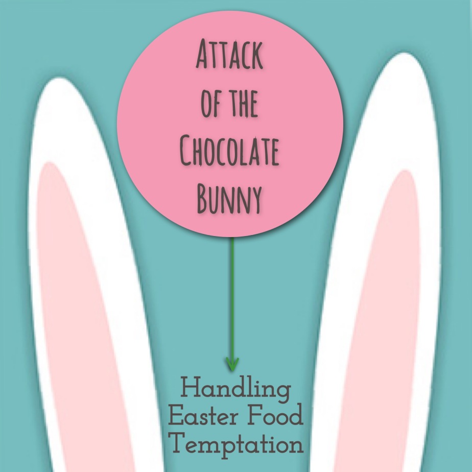 Attack of the Chocolate Bunny (aka Handling Easter Food Temptation)