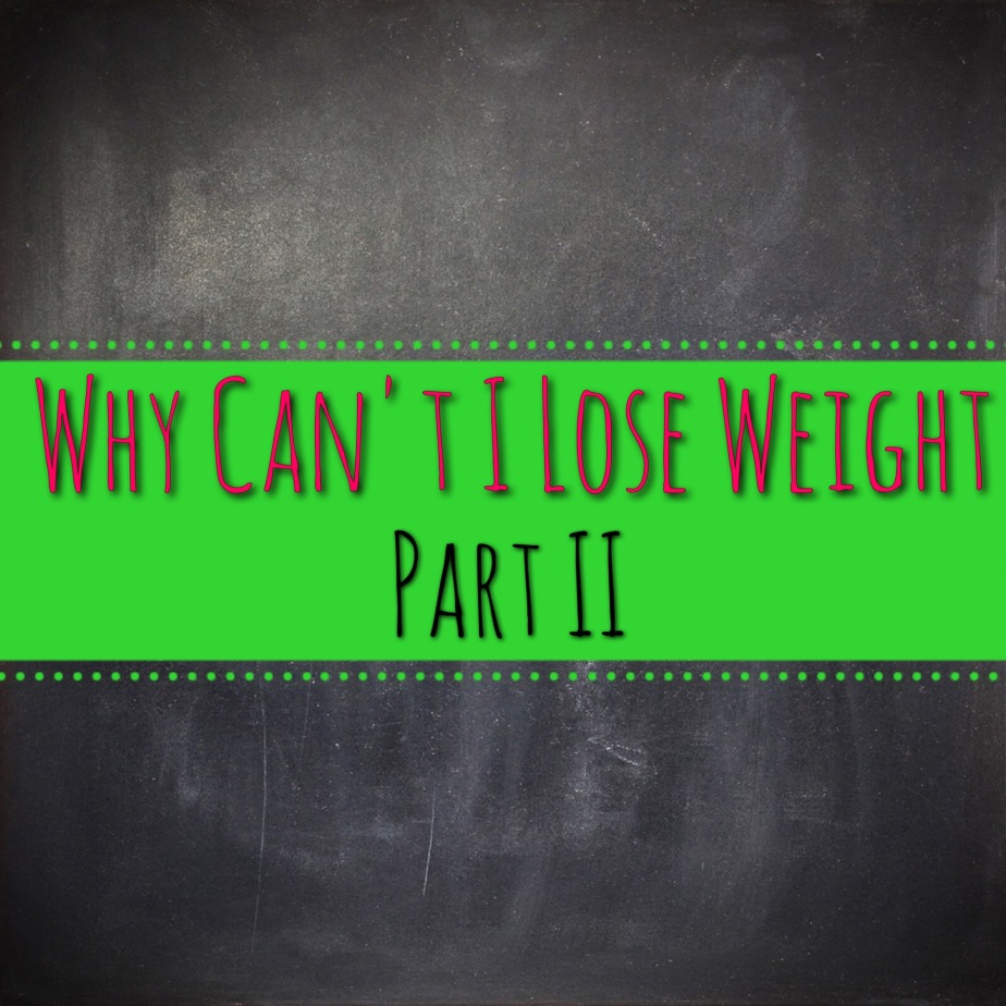 Why Can't I Lose Weight: Part II