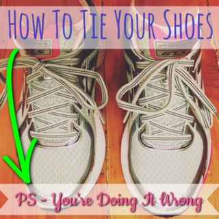 How to Tie Your Shoes (You're Doing it Wrong)